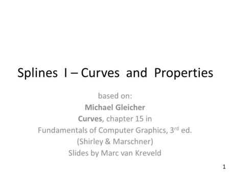 Splines I – Curves and Properties based on: Michael Gleicher Curves, chapter 15 in Fundamentals of Computer Graphics, 3 rd ed. (Shirley & Marschner) Slides.