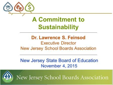 A Commitment to Sustainability New Jersey State Board of Education November 4, 2015 Dr. Lawrence S. Feinsod Executive Director New Jersey School Boards.