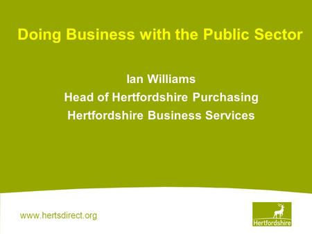 Www.hertsdirect.org Ian Williams Head of Hertfordshire Purchasing Hertfordshire Business Services Doing Business with the Public Sector.