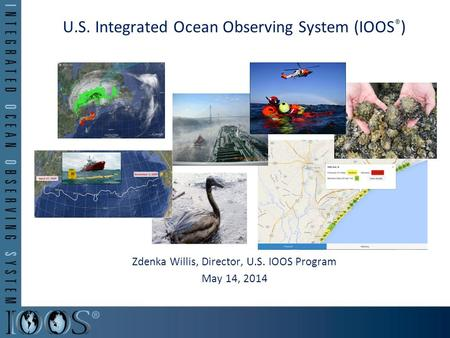 U.S. Integrated Ocean Observing System (IOOS ® ) Zdenka Willis, Director, U.S. IOOS Program May 14, 2014.