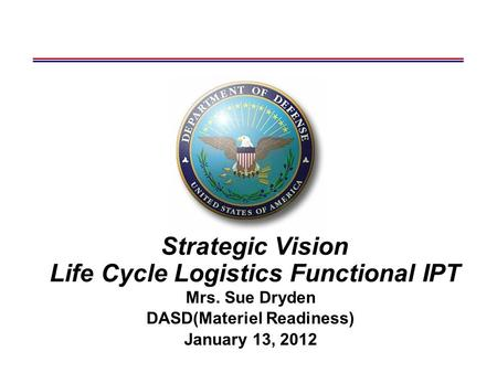 Strategic Vision Life Cycle Logistics Functional IPT Mrs. Sue Dryden DASD(Materiel Readiness) January 13, 2012.