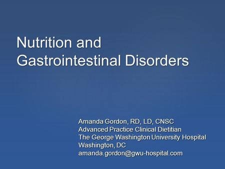 Nutrition <strong>and</strong> Gastrointestinal Disorders Amanda Gordon, RD, LD, CNSC Advanced Practice Clinical Dietitian The George Washington University Hospital Washington,