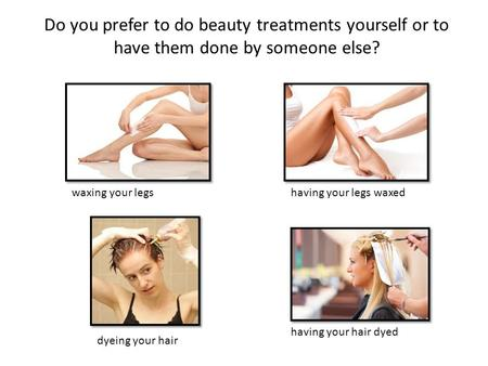 Do you prefer to do beauty treatments yourself or to have them done by someone else? waxing your legs having your legs waxed having your hair dyed dyeing.