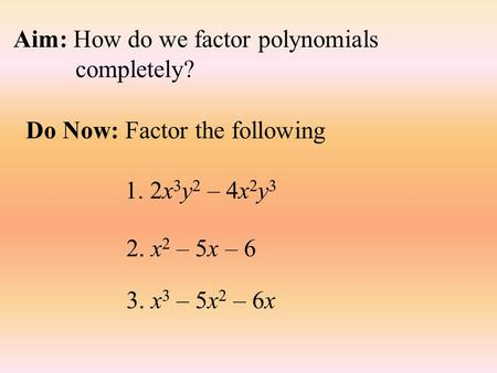 Aim: How do we factor polynomials completely? Do Now: Factor the following 1. 2x 3 y 2 – 4x 2 y 3 2. x 2 – 5x – 6 3. x 3 – 5x 2 – 6x.