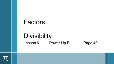 Factors Divisibility Lesson 6Power Up BPage 40. Factors ›A whole number that divides evenly into another whole number. ›List the factors of 27. ›1, 3,