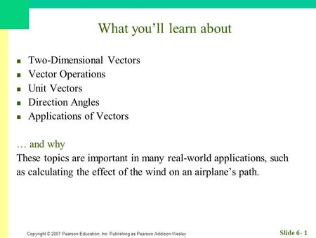 Copyright © 2007 Pearson Education, Inc. Publishing as Pearson Addison-Wesley Slide 6- 1 What you'll learn about Two-Dimensional Vectors Vector Operations.