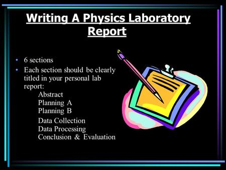 Writing A Physics Laboratory Report 6 sections Each section should be clearly titled in your personal lab report: Abstract Planning A Planning B Data.
