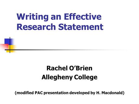 Writing an Effective Research Statement Rachel O'Brien Allegheny College (modified PAC presentation developed by H. Macdonald)