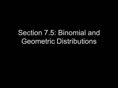 Section 7.5: Binomial and Geometric Distributions.