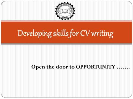 Developing skills for CV writing Open the door to OPPORTUNITY …….