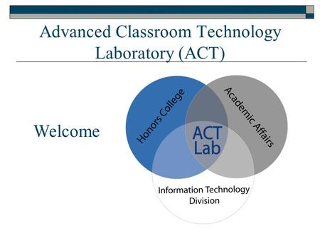 Advanced Classroom Technology Laboratory (ACT) Welcome.