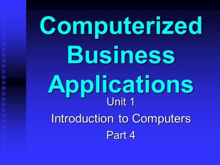 Computerized Business Applications Unit 1 Introduction to Computers Part 4.