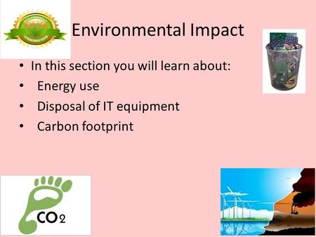 Environmental Impact In this section you will learn about: Energy use Disposal of IT equipment Carbon footprint.
