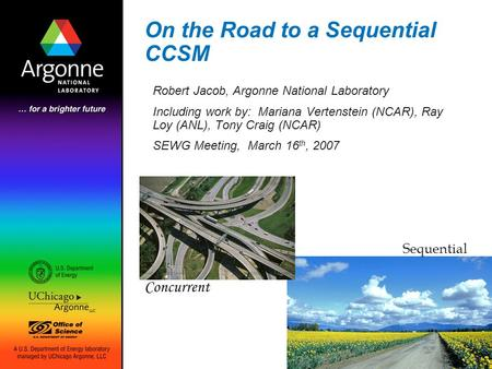 On the Road to a Sequential CCSM Robert Jacob, Argonne National Laboratory Including work by: Mariana Vertenstein (NCAR), Ray Loy (ANL), Tony Craig (NCAR)