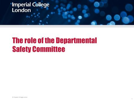 © Imperial College London 1 The role of the Departmental Safety Committee.