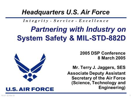I n t e g r i t y - S e r v i c e - E x c e l l e n c e Headquarters U.S. Air Force As of: 02 Mar 051 Partnering with Industry on System Safety & MIL-STD-882D.