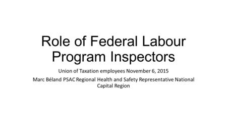 Role of Federal Labour Program Inspectors Union of Taxation employees November 6, 2015 Marc Béland PSAC Regional Health and Safety Representative National.