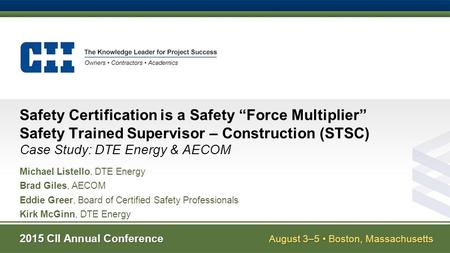 "2015 CII Annual Conference August 3–5 Boston, Massachusetts Safety Certification is a Safety ""Force Multiplier"" Safety Trained Supervisor – Construction."