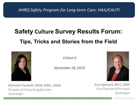 AHRQ Safety Program for Long-term Care: HAIs/CAUTI Safety Culture Survey Results Forum: Tips, Tricks and Stories from the Field Cohort 4 November 18, 2015.