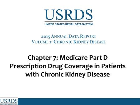 Chapter 7: Medicare Part D Prescription Drug Coverage in Patients with Chronic Kidney Disease 2015 A NNUAL D ATA R EPORT V OLUME 1: C HRONIC K IDNEY D.