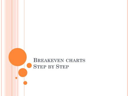 B REAKEVEN CHARTS S TEP BY S TEP. S TEP ONE Find your 4 key pieces of info 1. Fixed Costs 2. Selling Price 3. Variable Costs 4. Forecast Output Write.