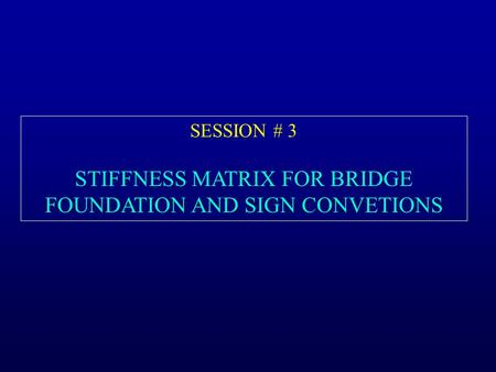 SESSION # 3 STIFFNESS MATRIX FOR BRIDGE FOUNDATION AND SIGN CONVETIONS.