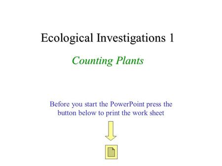 Before you start the PowerPoint press the button below to print the work sheet Ecological Investigations 1 Counting Plants.