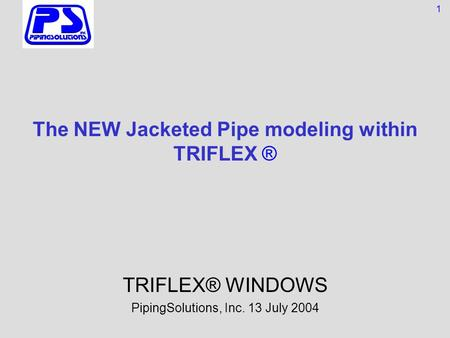 The NEW Jacketed Pipe modeling within TRIFLEX ® TRIFLEX® WINDOWS PipingSolutions, Inc. 13 July 2004 1.