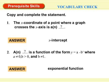 Prerequisite Skills VOCABULARY CHECK exponential function ANSWER 1. The x- coordinate of a point where a graph crosses the x- axis is a(n). ? ANSWER x-