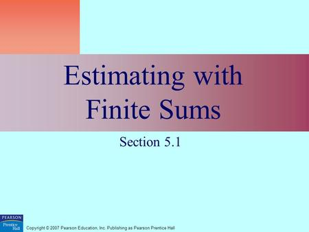 Copyright © 2007 Pearson Education, Inc. Publishing as Pearson Prentice Hall Estimating with Finite Sums Section 5.1.