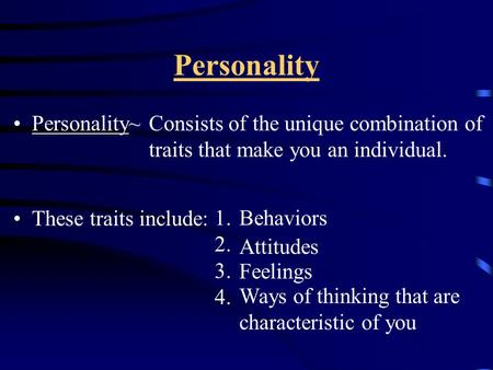 Personality Personality~ These traits include: Consists of the unique combination of traits that make you an individual. 1. 2. 3. 4. Behaviors Attitudes.