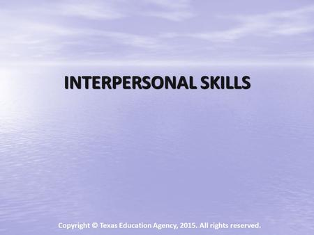 INTERPERSONAL SKILLS Copyright © Texas Education Agency, 2015. All rights reserved.