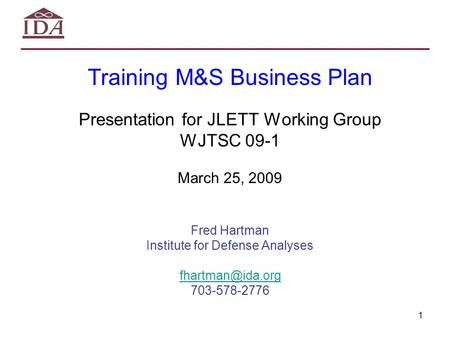 1 Training M&S Business Plan Presentation for JLETT Working Group WJTSC 09-1 March 25, 2009 Fred Hartman Institute for Defense Analyses