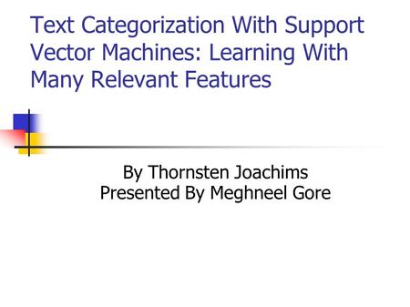 Text Categorization With Support Vector Machines: Learning With Many Relevant Features By Thornsten Joachims Presented By Meghneel Gore.