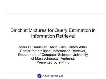 NTNU Speech Lab Dirichlet Mixtures for Query Estimation in Information Retrieval Mark D. Smucker, David Kulp, James Allan Center for Intelligent Information.