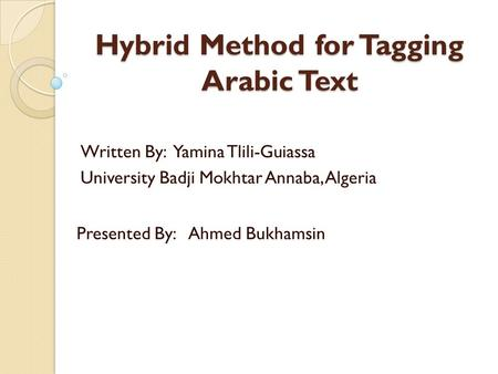 Hybrid Method for Tagging Arabic Text Written By: Yamina Tlili-Guiassa University Badji Mokhtar Annaba, Algeria Presented By: Ahmed Bukhamsin.