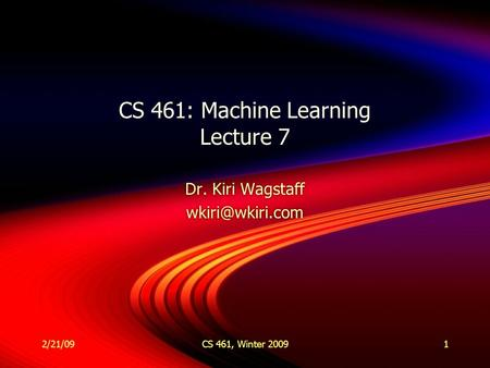 2/21/09CS 461, Winter 20091 CS 461: Machine Learning Lecture 7 Dr. Kiri Wagstaff Dr. Kiri Wagstaff