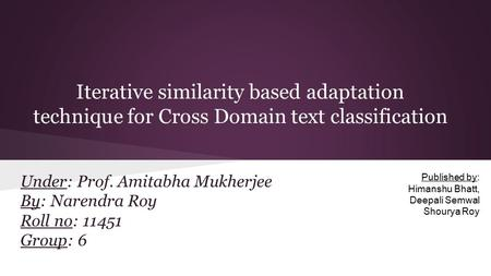 Iterative similarity based adaptation technique for Cross Domain text classification Under: Prof. Amitabha Mukherjee By: Narendra Roy Roll no: 11451 Group: