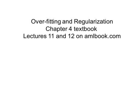 Over-fitting and Regularization Chapter 4 textbook Lectures 11 and 12 on amlbook.com.