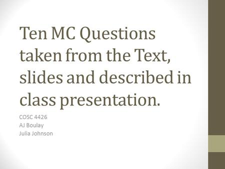 Ten MC Questions taken from the Text, slides and described in class presentation. COSC 4426 AJ Boulay Julia Johnson.