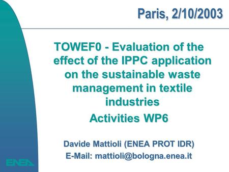 Paris, 2/10/2003 TOWEF0 - Evaluation of the effect of the IPPC application on the sustainable waste management in textile industries Activities WP6 Davide.