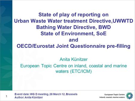 Event/ date: WG D meeting, 28 March 12, Brussels Author: Anita Künitzer 1 State of play of reporting on Urban Waste Water treatment Directive,UWWTD Bathing.