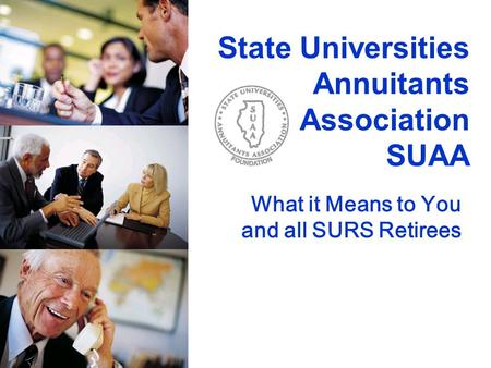 State Universities Annuitants Association SUAA What it Means to You and all SURS Retirees.