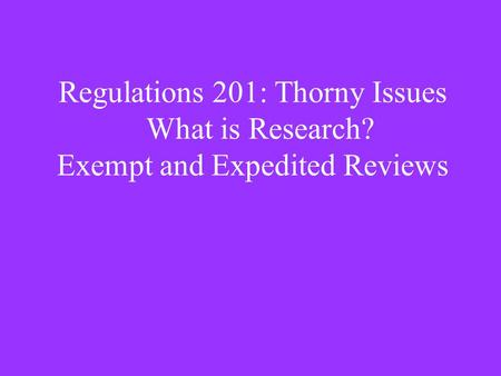 Regulations 201: Thorny Issues What is Research? Exempt and Expedited Reviews.
