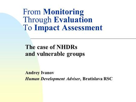 From Monitoring Through Evaluation To Impact Assessment The case of NHDRs and vulnerable groups Andrey Ivanov Human Development Adviser, Bratislava RSC.