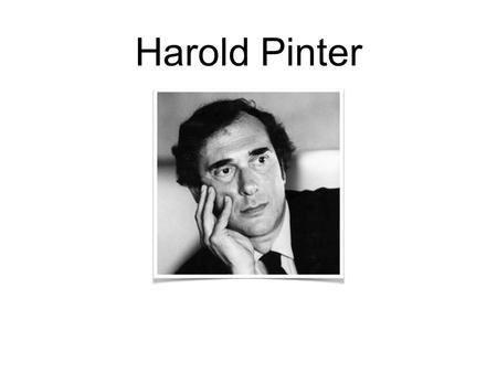 Harold Pinter. His Background Born on October 10th 1930 in East London, England. Died on the 24th December 2008, aged 78. Playwright, screenwriter, director,