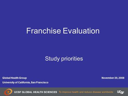 November 20, 2008Global Health Group University of California, San Francisco Franchise Evaluation Study priorities.