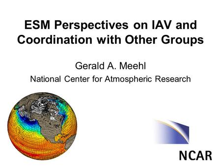 ESM Perspectives on IAV and Coordination with Other Groups Gerald A. Meehl National Center for Atmospheric Research.