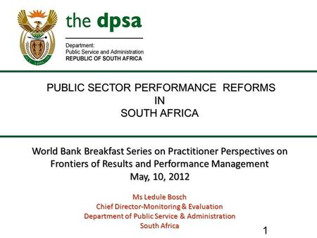 1 PUBLIC SECTOR PERFORMANCE REFORMS PUBLIC SECTOR PERFORMANCE REFORMSIN SOUTH AFRICA World Bank Breakfast Series on Practitioner Perspectives on Frontiers.