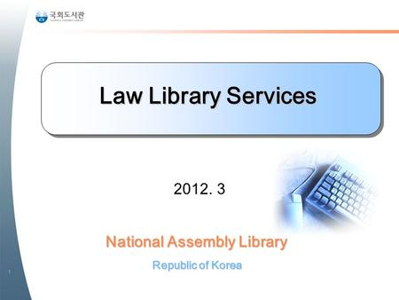 1 National Assembly Library Republic of Korea Law Library Services 2012. 3.